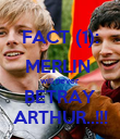 FACT (1): MERLIN  will never BETRAY ARTHUR..!!! - Personalised Poster large