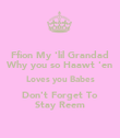 Ffion My 'lil Grandad Why you so Haawt 'en Loves you Babes Don't Forget To Stay Reem - Personalised Poster large