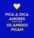 FICA A DICA AMORES VÃO E VEM OS AMIGOS FICAM - Personalised Poster large
