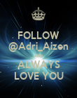 FOLLOW @Adri_Aizen AND ALWAYS LOVE YOU - Personalised Poster large