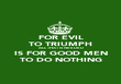FOR EVIL TO TRIUMPH ALL THAT IS NEEDED IS FOR GOOD MEN TO DO NOTHING - Personalised Poster large