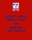 FORGET ABOUT BEING CALM AND SUPPORT THE EAGLES! - Personalised Poster large
