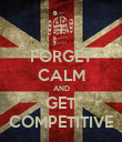 FORGET CALM AND GET COMPETITIVE - Personalised Poster large