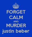 FORGET CALM AND MURDER justin beber - Personalised Poster large