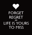FORGET REGRET OR LIFE IS YOURS TO MISS - Personalised Poster large