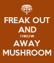 FREAK OUT AND THROW AWAY MUSHROOM - Personalised Poster small