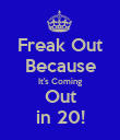 Freak Out Because It's Coming Out in 20! - Personalised Poster large