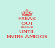 FREAK OUT BECAUSE UNTIL ENTRE AMIGOS - Personalised Poster large