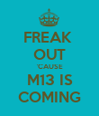 FREAK  OUT 'CAUSE M13 IS COMING - Personalised Poster large