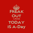 FREAK OUT CAUSE TODAY IS A-Day - Personalised Poster large