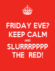 FRIDAY EVE? KEEP CALM AND SLURRRPPPP THE  RED! - Personalised Poster large