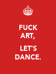 FUCK ART,  LET'S DANCE. - Personalised Poster large