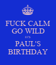 FUCK CALM GO WILD IT'S  PAUL'S BIRTHDAY - Personalised Poster small