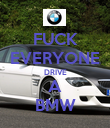 FUCK EVERYONE DRIVE A BMW - Personalised Poster large