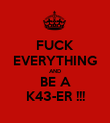FUCK EVERYTHING AND BE A K43-ER !!! - Personalised Poster large
