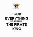 FUCK EVERYTHING I'M GONNA BE THE PIRATE KING - Personalised Poster large