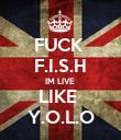 FUCK  F.I.S.H IM LIVE  LIKE  Y.O.L.O - Personalised Poster large