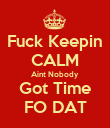 Fuck Keepin CALM Aint Nobody Got Time FO DAT - Personalised Poster large