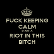 FUCK KEEPING CALM START A RIOT IN THIS BITCH - Personalised Poster large