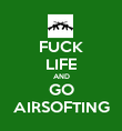FUCK LIFE AND GO AIRSOFTING - Personalised Poster large