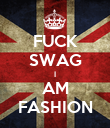 FUCK SWAG I AM FASHION - Personalised Poster large