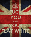 FUCK YOU AND YOUR FLAT WHITE - Personalised Poster large
