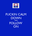 FUCKIN CALM DOWN AND FOLLOW  ON - Personalised Poster large