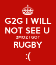 G2G I WILL NOT SEE U  2MOZ I GOT RUGBY :( - Personalised Poster large