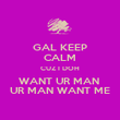 GAL KEEP CALM CUZ I DOH WANT UR MAN  UR MAN WANT ME - Personalised Poster large
