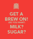 GET A BREW ON! :DO YOU WANT: MILK? SUGAR? - Personalised Poster large