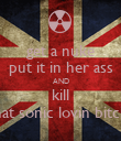 get a nuke put it in her ass AND kill that sonic lovin bitch  - Personalised Poster large