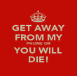 GET AWAY FROM MY PHONE OR YOU WILL DIE! - Personalised Poster large
