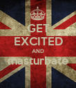 GET EXCITED AND masturbate  - Personalised Poster large