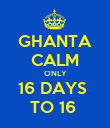 GHANTA CALM ONLY 16 DAYS  TO 16  - Personalised Poster large