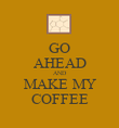 GO AHEAD AND MAKE MY COFFEE - Personalised Poster large