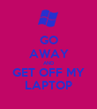 GO AWAY AND GET OFF MY LAPTOP - Personalised Poster large