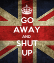 GO AWAY AND  SHUT UP - Personalised Poster large