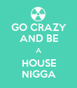 GO CRAZY AND BE A HOUSE NIGGA - Personalised Poster large
