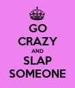 GO CRAZY AND SLAP SOMEONE - Personalised Poster large