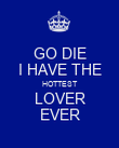 GO DIE I HAVE THE HOTTEST LOVER EVER - Personalised Poster large