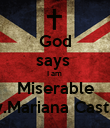 God says  I am  Miserable By.Mariana Castro - Personalised Poster large