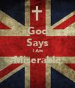 God Says I Am Miserable  - Personalised Poster large