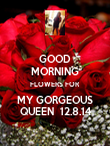 GOOD MORNING FLOWERS FOR MY GORGEOUS QUEEN  12.8.14 - Personalised Poster large