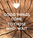 GOOD THINGS COME  TO THOSE WHO  WAIT - Personalised Poster large