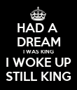HAD A  DREAM I WAS KING I WOKE UP STILL KING - Personalised Poster large