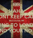 HAHA DONT KEEP CALM BECOUSE IM GOING TO LONDON AND YOUR NOT!! - Personalised Poster large