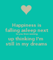 Happiness is falling asleep next to you then waking up thinking I'm  still in my dreams - Personalised Poster large