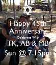 Happy 45th Anniversary Celebrate With TK, AB & MB Sun @ 7.15pm - Personalised Poster large