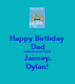 Happy Birthday  Dad Lots of love from Jaimey, Dylan! - Personalised Poster large