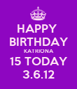 HAPPY  BIRTHDAY KATRIONA 15 TODAY 3.6.12 - Personalised Poster large